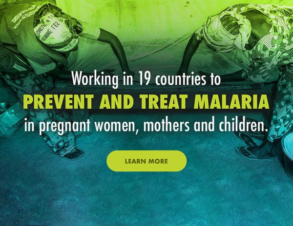 Working in 19 countries to prevent and treat malaria in pregnant women, mothers and children.
