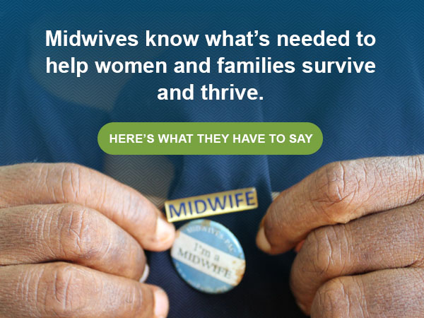 Midwives know what's needed to help women and families survive and thrive.